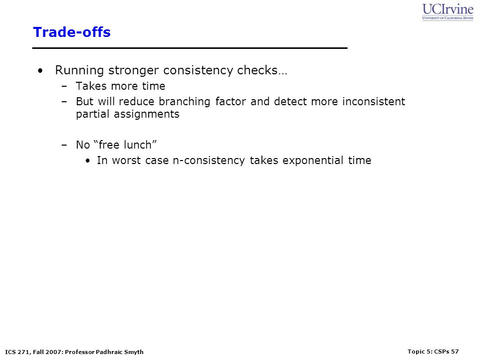 Topic 5: CSPs 57 ICS 271, Fall 2007: Professor Padhraic Smyth Trade-offs Running stronger consistency checks… –Takes more time –But will reduce branch