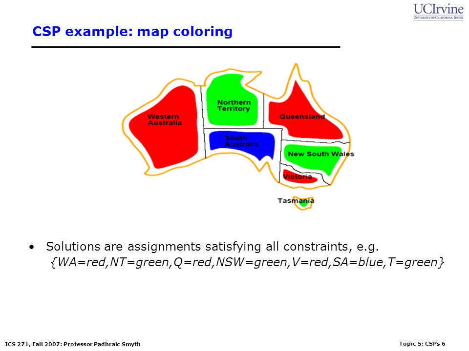 Topic 5: CSPs 6 ICS 271, Fall 2007: Professor Padhraic Smyth CSP example: map coloring Solutions are assignments satisfying all constraints, e.g. {WA=