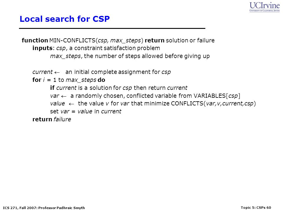 Topic 5: CSPs 60 ICS 271, Fall 2007: Professor Padhraic Smyth Local search for CSP function MIN-CONFLICTS(csp, max_steps) return solution or failure i