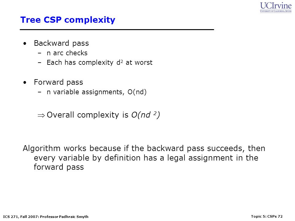 Topic 5: CSPs 72 ICS 271, Fall 2007: Professor Padhraic Smyth Tree CSP complexity Backward pass –n arc checks –Each has complexity d 2 at worst Forwar