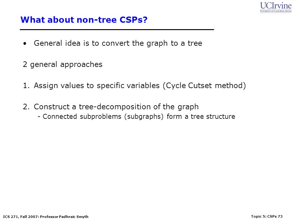 Topic 5: CSPs 73 ICS 271, Fall 2007: Professor Padhraic Smyth What about non-tree CSPs? General idea is to convert the graph to a tree 2 general appro
