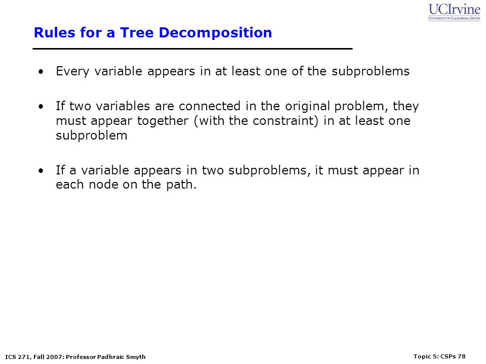 Topic 5: CSPs 78 ICS 271, Fall 2007: Professor Padhraic Smyth Rules for a Tree Decomposition Every variable appears in at least one of the subproblems