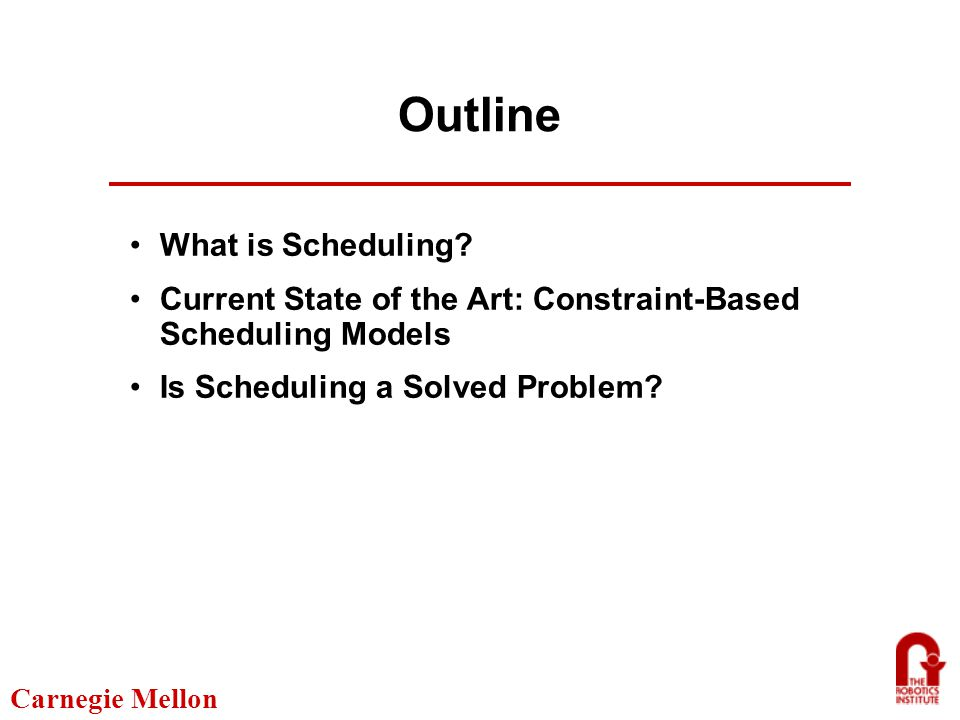 Carnegie Mellon Technological Strengths Scalability Modeling flexibility Optimization Configurable So, Is scheduling a solved problem?