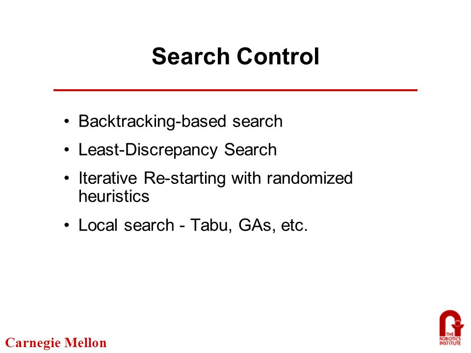 Carnegie Mellon Search Control Backtracking-based search Least-Discrepancy Search Iterative Re-starting with randomized heuristics Local search - Tabu, GAs, etc.