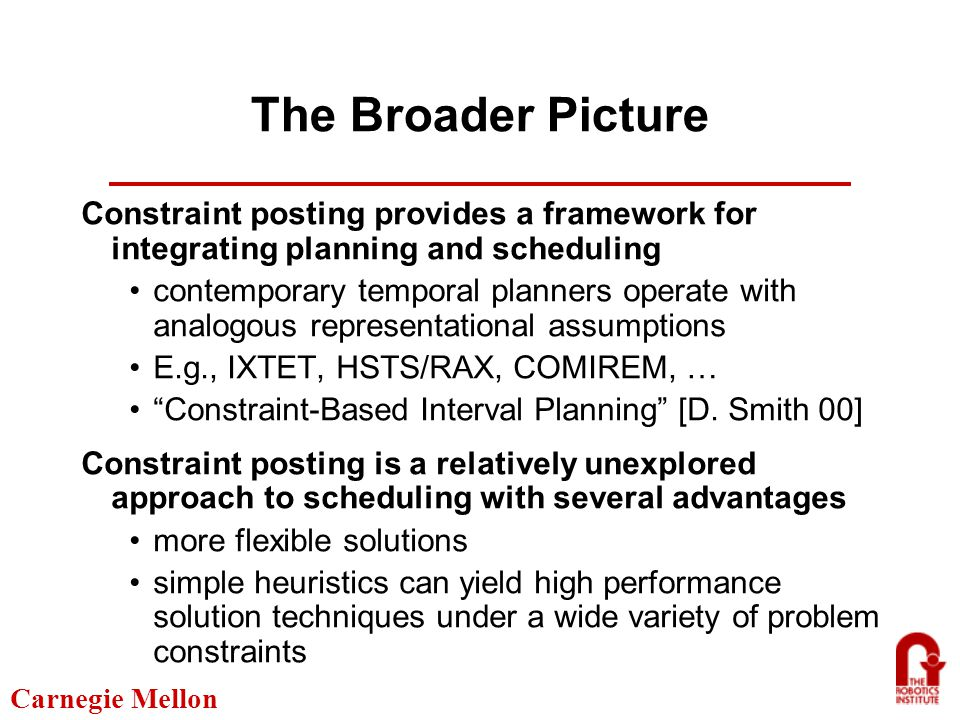 Carnegie Mellon The Broader Picture Constraint posting provides a framework for integrating planning and scheduling contemporary temporal planners operate with analogous representational assumptions E.g., IXTET, HSTS/RAX, COMIREM, … Constraint-Based Interval Planning [D.