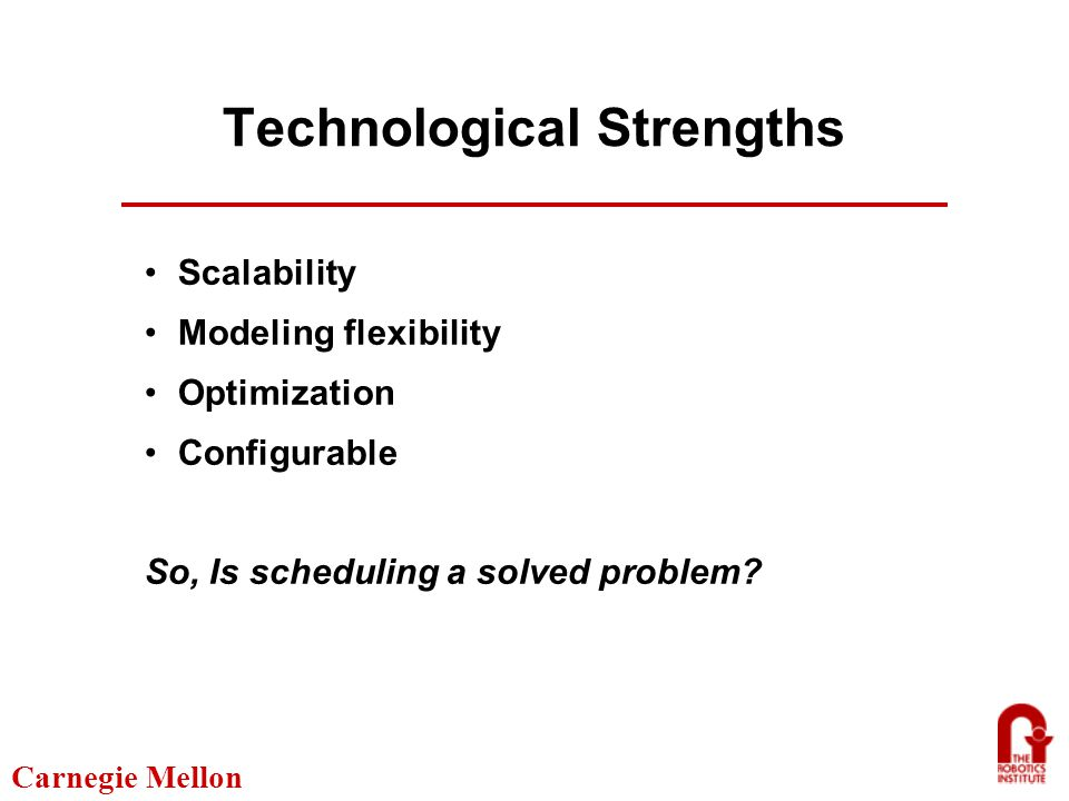 Carnegie Mellon Technological Strengths Scalability Modeling flexibility Optimization Configurable So, Is scheduling a solved problem