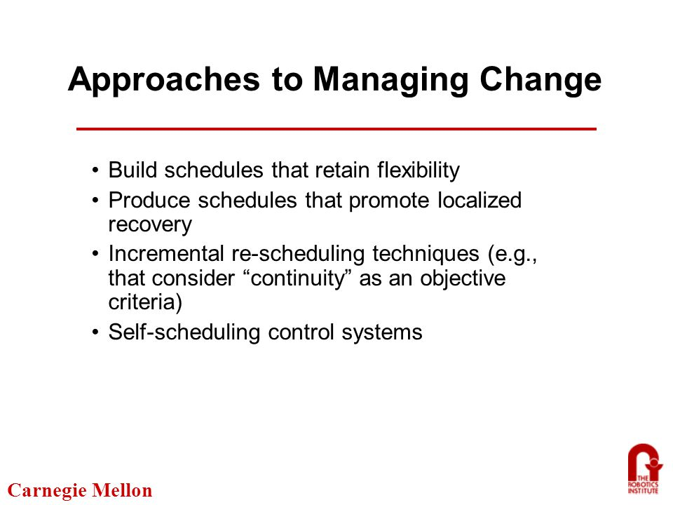 Carnegie Mellon Approaches to Managing Change Build schedules that retain flexibility Produce schedules that promote localized recovery Incremental re-scheduling techniques (e.g., that consider continuity as an objective criteria) Self-scheduling control systems