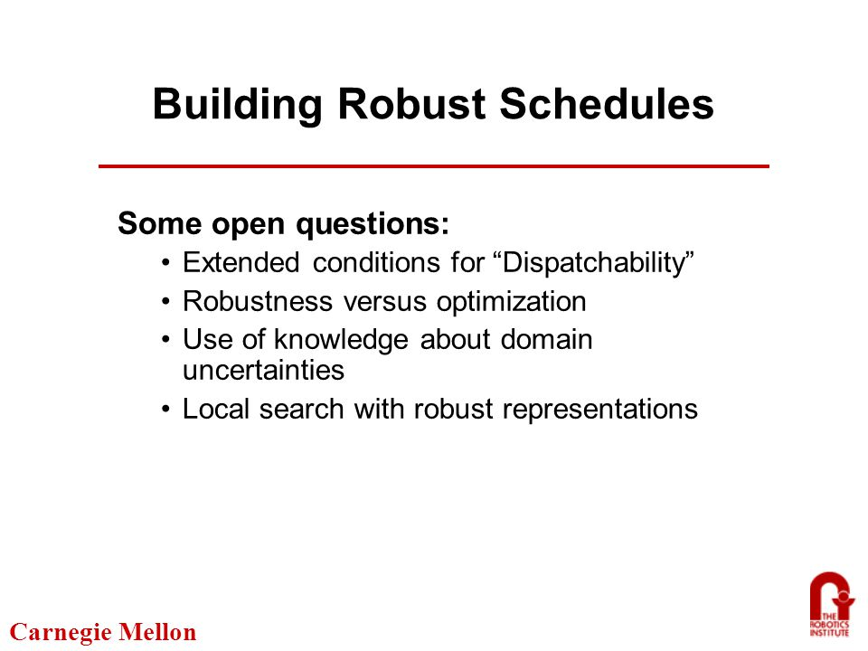 Carnegie Mellon Building Robust Schedules Some open questions: Extended conditions for Dispatchability Robustness versus optimization Use of knowledge about domain uncertainties Local search with robust representations