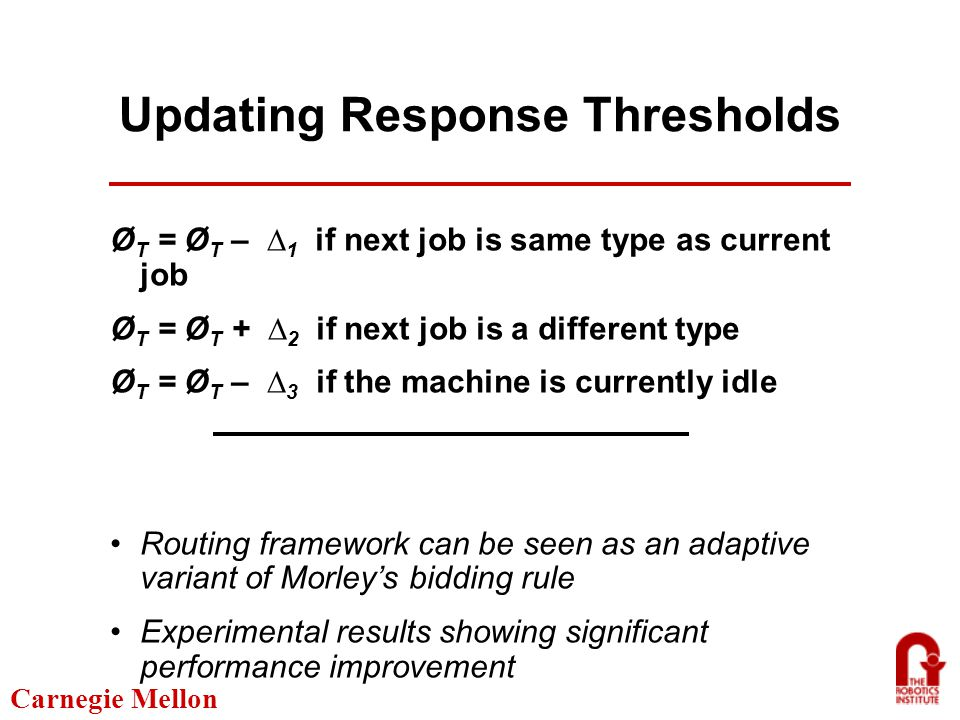 Carnegie Mellon Updating Response Thresholds Ø T = Ø T – ∆ 1 if next job is same type as current job Ø T = Ø T + ∆ 2 if next job is a different type Ø T = Ø T – ∆ 3 if the machine is currently idle Routing framework can be seen as an adaptive variant of Morley's bidding rule Experimental results showing significant performance improvement