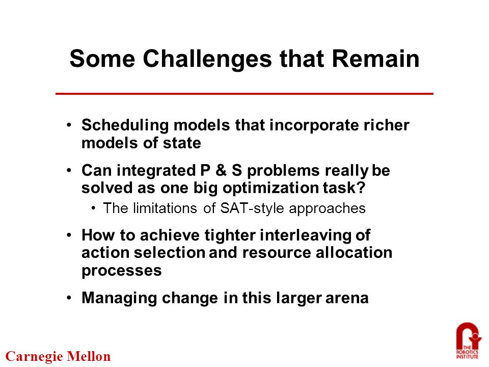 Carnegie Mellon Some Challenges that Remain Scheduling models that incorporate richer models of state Can integrated P & S problems really be solved as one big optimization task.