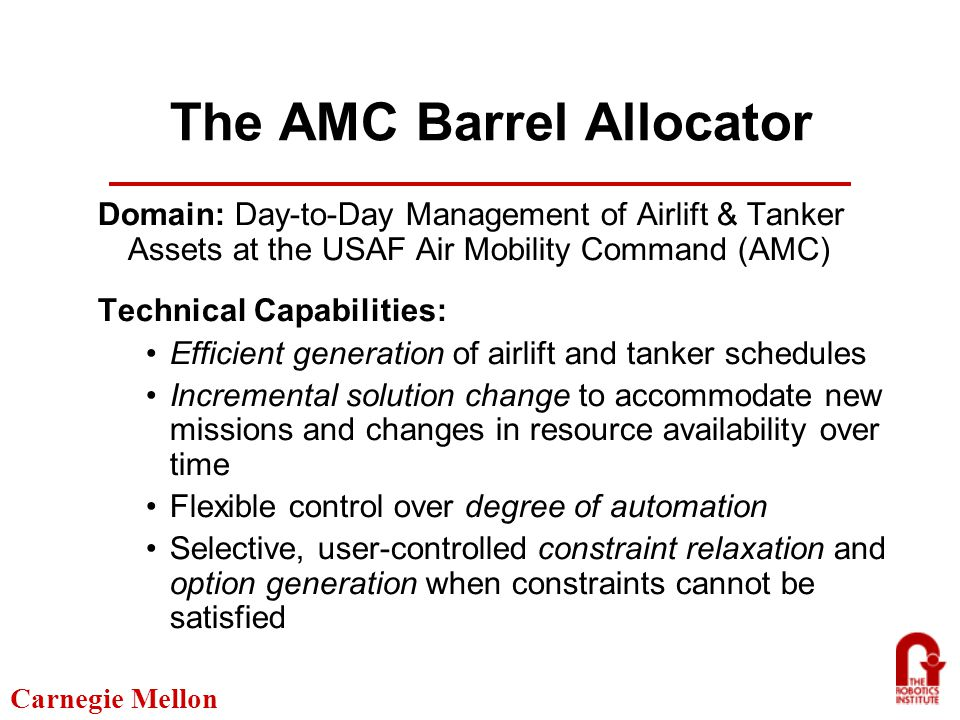 Carnegie Mellon The AMC Barrel Allocator Domain: Day-to-Day Management of Airlift & Tanker Assets at the USAF Air Mobility Command (AMC) Technical Capabilities: Efficient generation of airlift and tanker schedules Incremental solution change to accommodate new missions and changes in resource availability over time Flexible control over degree of automation Selective, user-controlled constraint relaxation and option generation when constraints cannot be satisfied