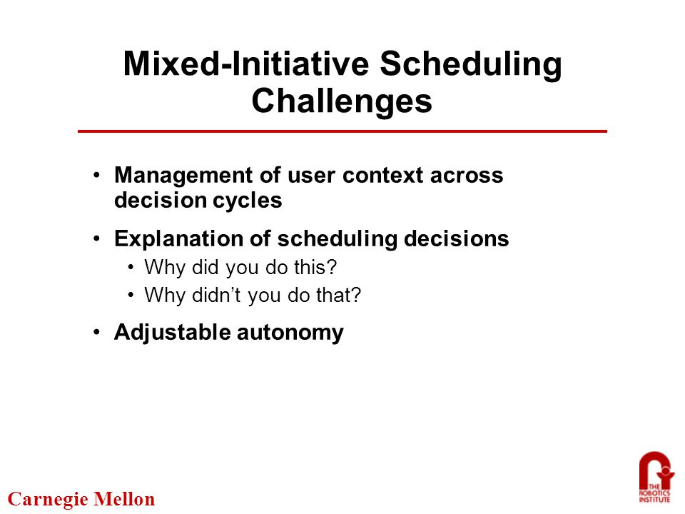 Carnegie Mellon Mixed-Initiative Scheduling Challenges Management of user context across decision cycles Explanation of scheduling decisions Why did you do this.