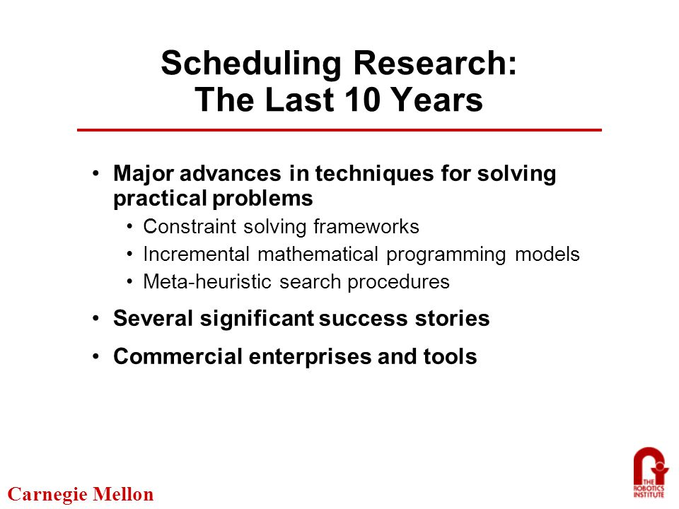 Carnegie Mellon Constraint-Based Scheduling Models Properties: Modeling Generality/Expressiveness Incrementality Compositional Active Data Base (Current Schedule) Constraint Propagation Commitment Strategies/ Heuristics Conflict Handling Components: