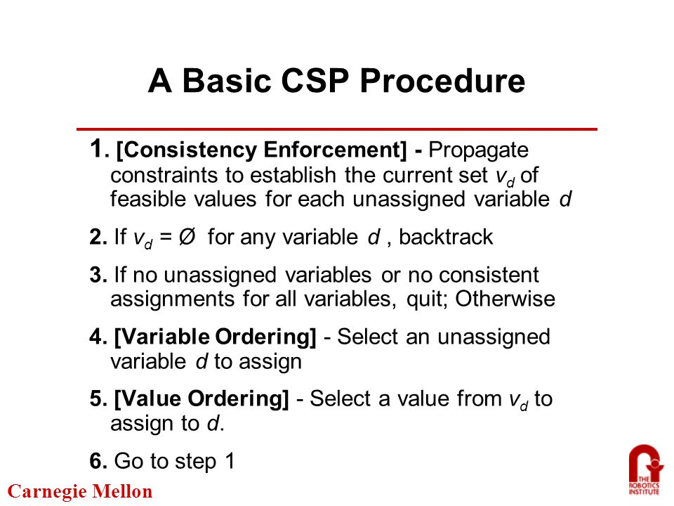 Carnegie Mellon Formulating Scheduling Problems as CSPs Fixed times model Find a consistent assignment of start times to activities Variables are activity start times Disjunctive graph model Post sufficient additional precedence constraints between pairs of activities to eliminate resource contention Variables are ordering decisions