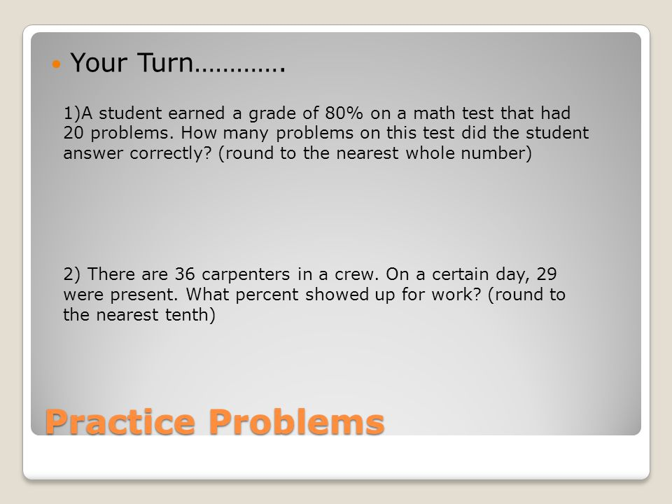 Practice Problems Your Turn…………. 1)A student earned a grade of 80% on a math test that had 20 problems. How many problems on this test did the student