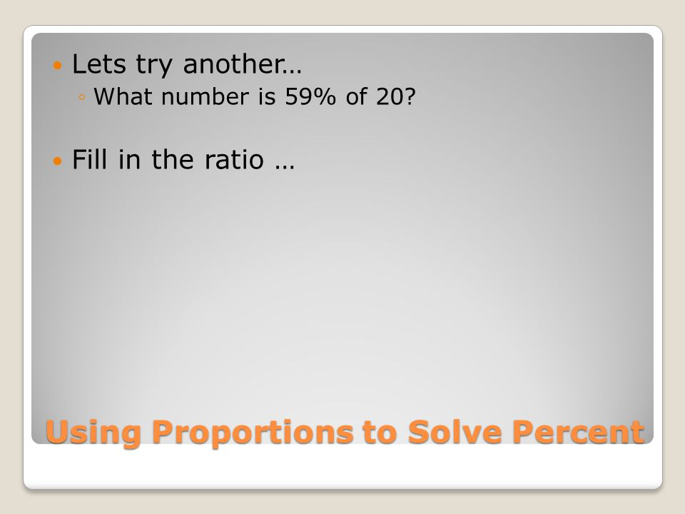 Using Proportions to Solve Percent Lets try another… ◦What number is 59% of 20? Fill in the ratio …