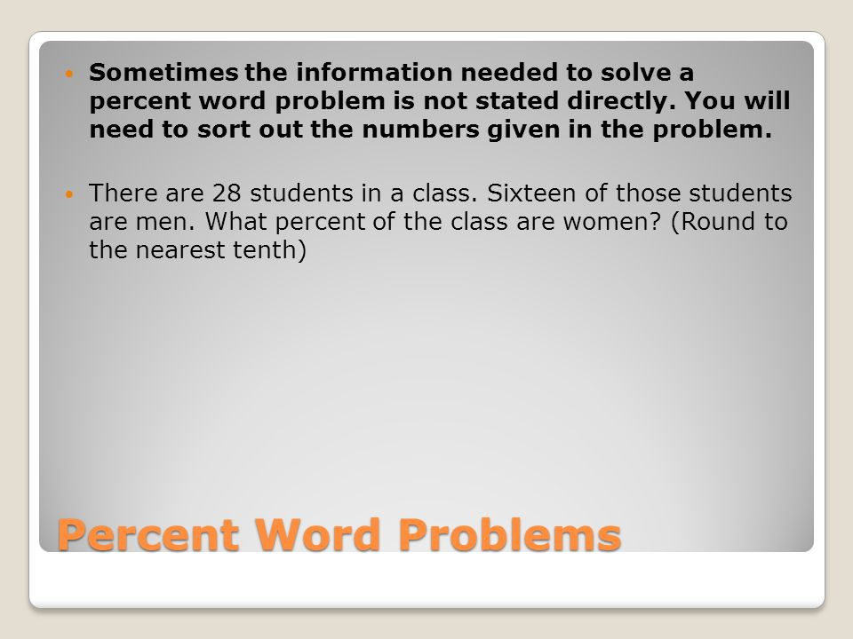Percent Word Problems Sometimes the information needed to solve a percent word problem is not stated directly. You will need to sort out the numbers g