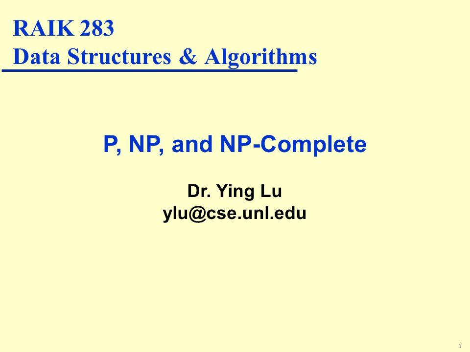 1 P, NP, and NP-Complete Dr. Ying Lu ylu@cse.unl.edu RAIK 283 Data Structures & Algorithms