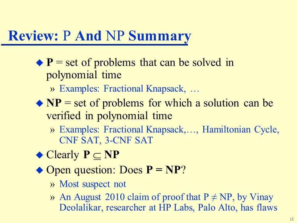 13 Review: P And NP Summary u P = set of problems that can be solved in polynomial time »Examples: Fractional Knapsack, … u NP = set of problems for which a solution can be verified in polynomial time »Examples: Fractional Knapsack,…, Hamiltonian Cycle, CNF SAT, 3-CNF SAT u Clearly P  NP u Open question: Does P = NP.