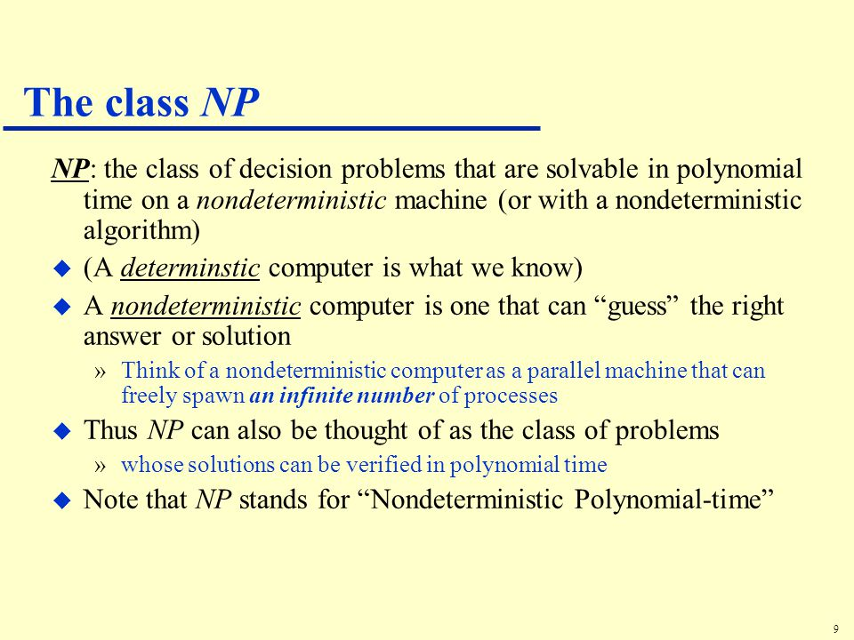 9 The class NP NP: the class of decision problems that are solvable in polynomial time on a nondeterministic machine (or with a nondeterministic algorithm) u (A determinstic computer is what we know) u A nondeterministic computer is one that can guess the right answer or solution »Think of a nondeterministic computer as a parallel machine that can freely spawn an infinite number of processes u Thus NP can also be thought of as the class of problems »whose solutions can be verified in polynomial time u Note that NP stands for Nondeterministic Polynomial-time