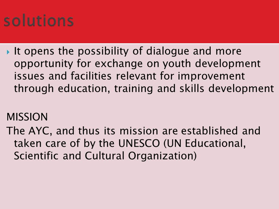  It opens the possibility of dialogue and more opportunity for exchange on youth development issues and facilities relevant for improvement through education, training and skills development MISSION The AYC, and thus its mission are established and taken care of by the UNESCO (UN Educational, Scientific and Cultural Organization)
