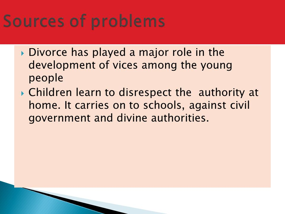  Divorce has played a major role in the development of vices among the young people  Children learn to disrespect the authority at home.