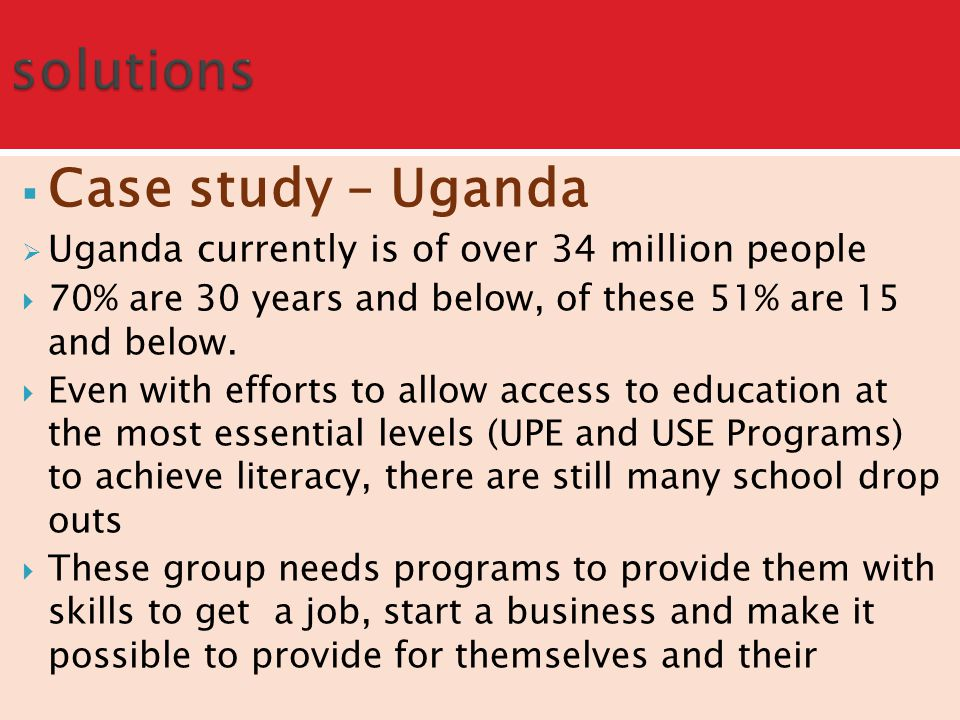  Case study – Uganda  Uganda currently is of over 34 million people  70% are 30 years and below, of these 51% are 15 and below.