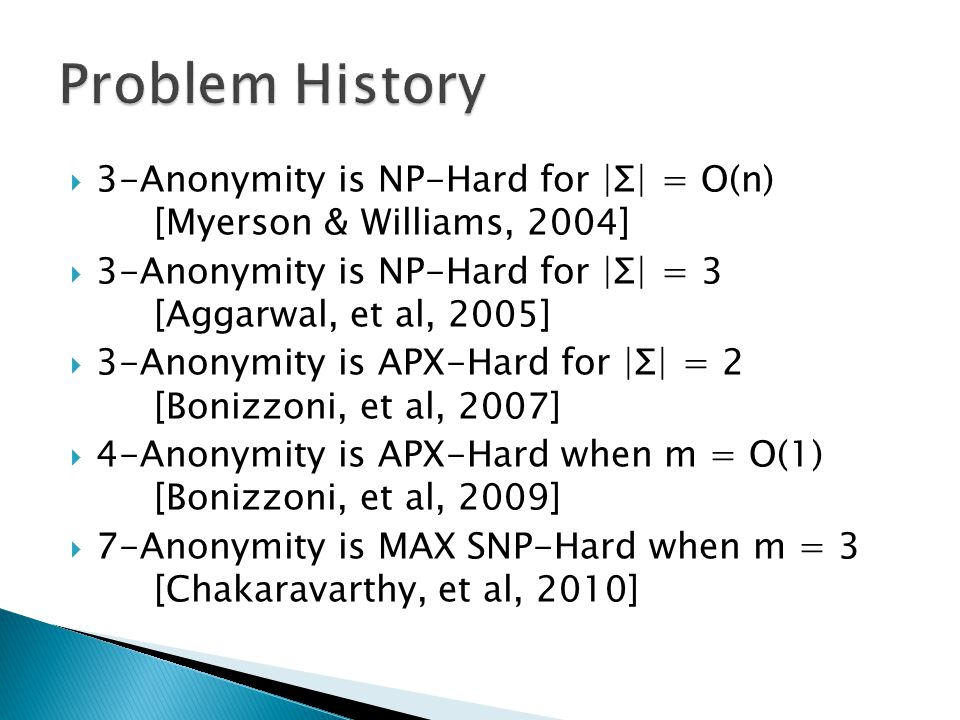  3-Anonymity is NP-Hard for |Σ| = O(n) [Myerson & Williams, 2004]  3-Anonymity is NP-Hard for |Σ| = 3 [Aggarwal, et al, 2005]  3-Anonymity is APX-Hard for |Σ| = 2 [Bonizzoni, et al, 2007]  4-Anonymity is APX-Hard when m = O(1) [Bonizzoni, et al, 2009]  7-Anonymity is MAX SNP-Hard when m = 3 [Chakaravarthy, et al, 2010]