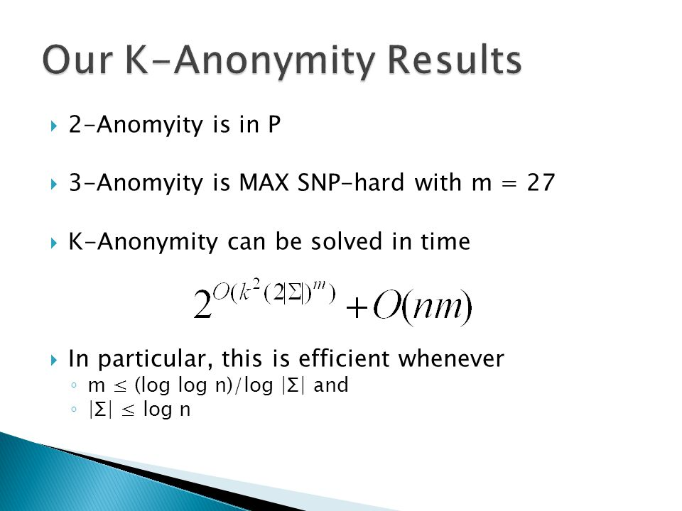  2-Anomyity is in P  3-Anomyity is MAX SNP-hard with m = 27  K-Anonymity can be solved in time  In particular, this is efficient whenever ◦ m ≤ (log log n)/log |Σ| and ◦ |Σ| ≤ log n