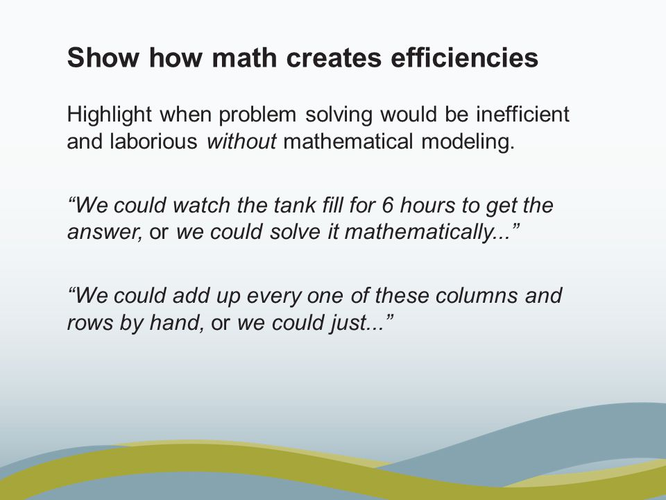 """Show how math creates efficiencies Highlight when problem solving would be inefficient and laborious without mathematical modeling. """"We could watch th"""