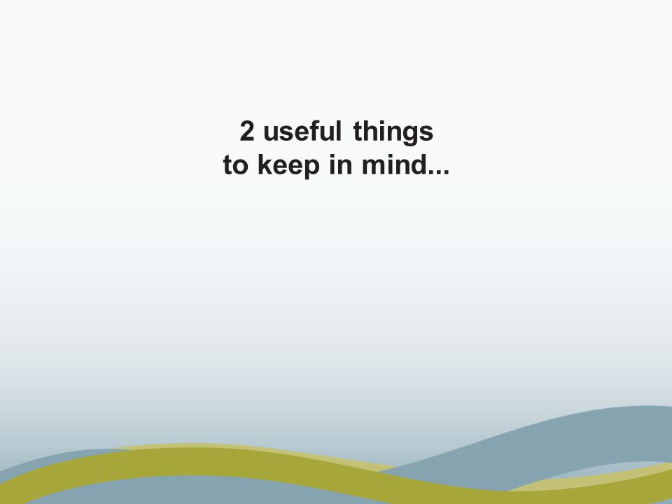 2 useful things to keep in mind...