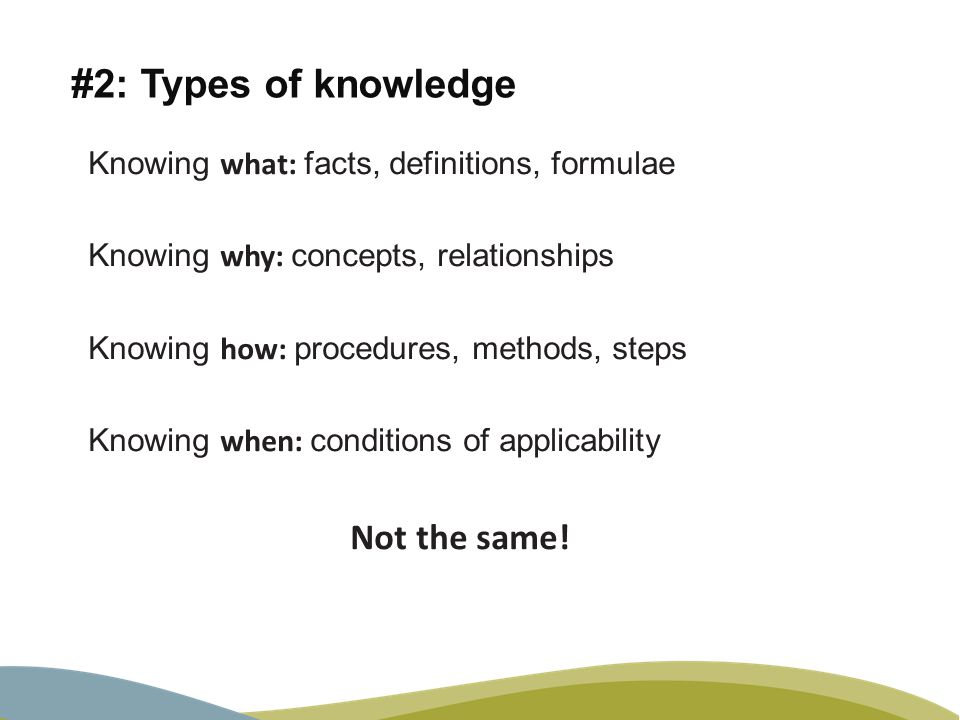 #2: Types of knowledge Knowing what: facts, definitions, formulae Knowing why: concepts, relationships Knowing how: procedures, methods, steps Knowing when: conditions of applicability Not the same!