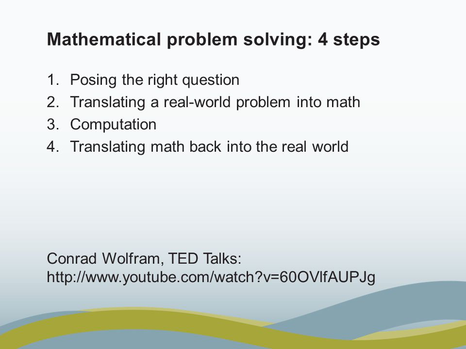 Mathematical problem solving: 4 steps 1.Posing the right question 2.Translating a real-world problem into math 3.Computation 4.Translating math back into the real world Conrad Wolfram, TED Talks: http://www.youtube.com/watch v=60OVlfAUPJg