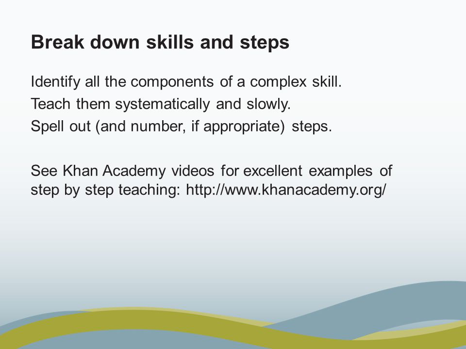 Break down skills and steps Identify all the components of a complex skill.
