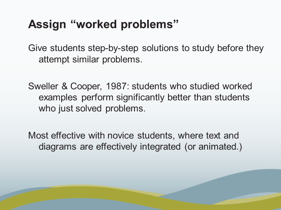 Assign worked problems Give students step-by-step solutions to study before they attempt similar problems.