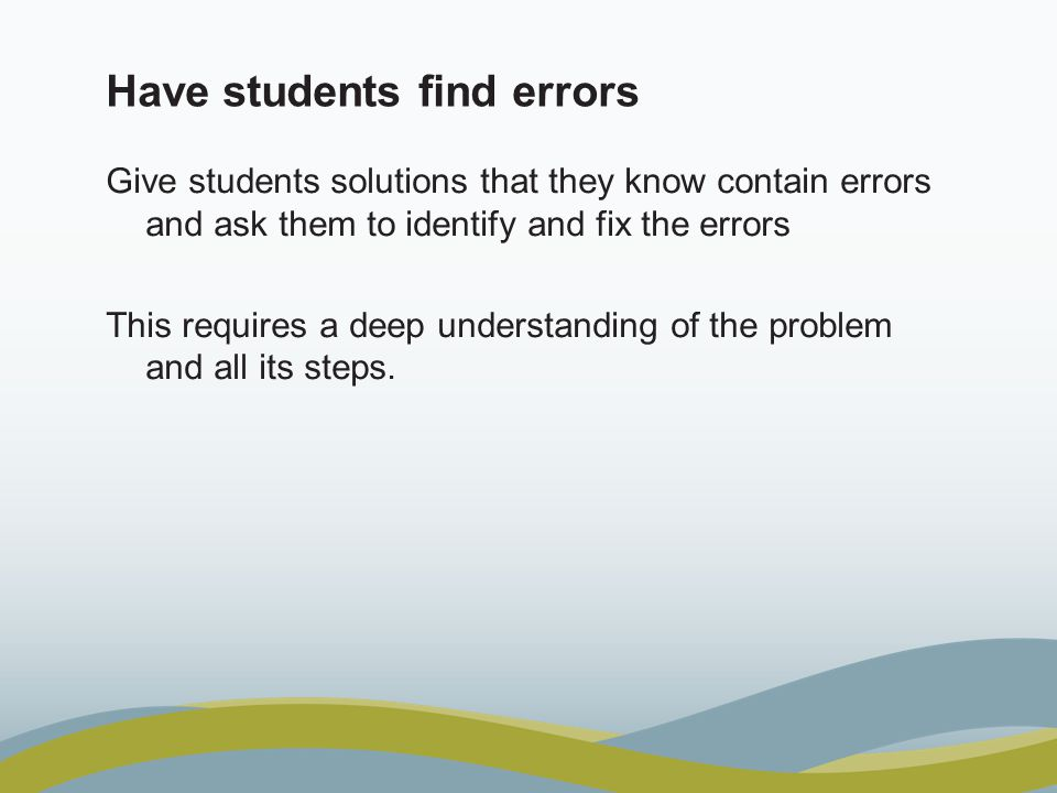 Have students find errors Give students solutions that they know contain errors and ask them to identify and fix the errors This requires a deep under