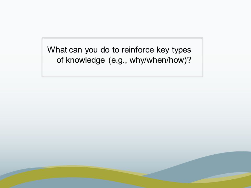 What can you do to reinforce key types of knowledge (e.g., why/when/how)