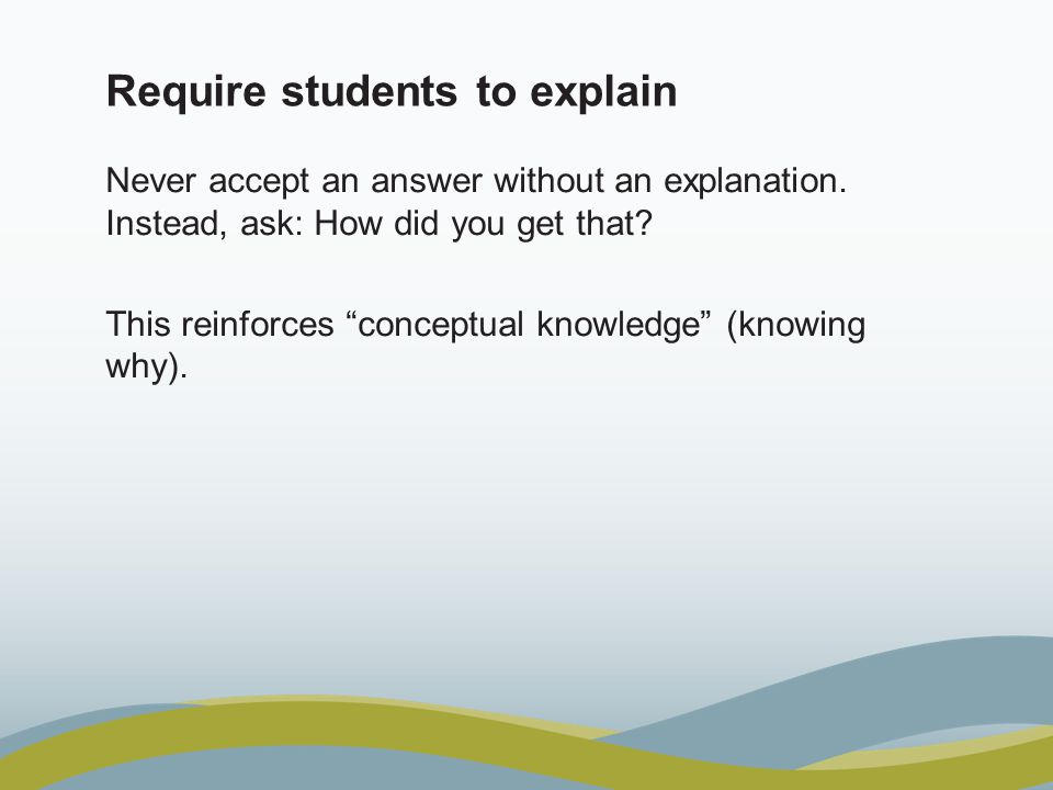 """Require students to explain Never accept an answer without an explanation. Instead, ask: How did you get that? This reinforces """"conceptual knowledge"""""""
