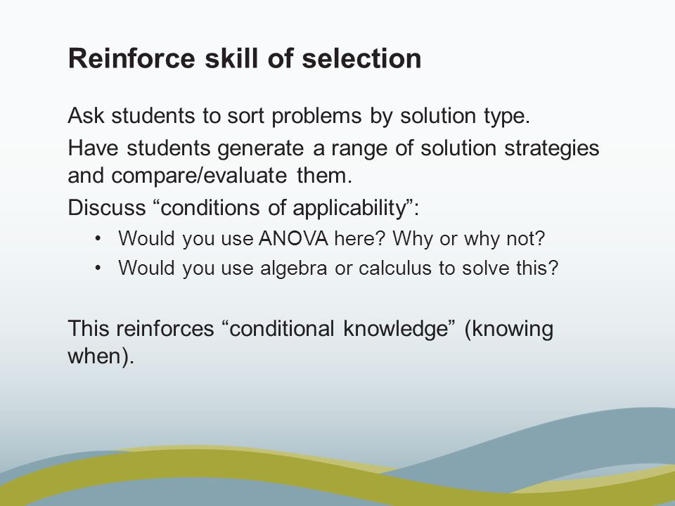 Reinforce skill of selection Ask students to sort problems by solution type. Have students generate a range of solution strategies and compare/evaluat