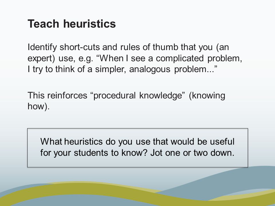"""Teach heuristics Identify short-cuts and rules of thumb that you (an expert) use, e.g. """"When I see a complicated problem, I try to think of a simpler,"""