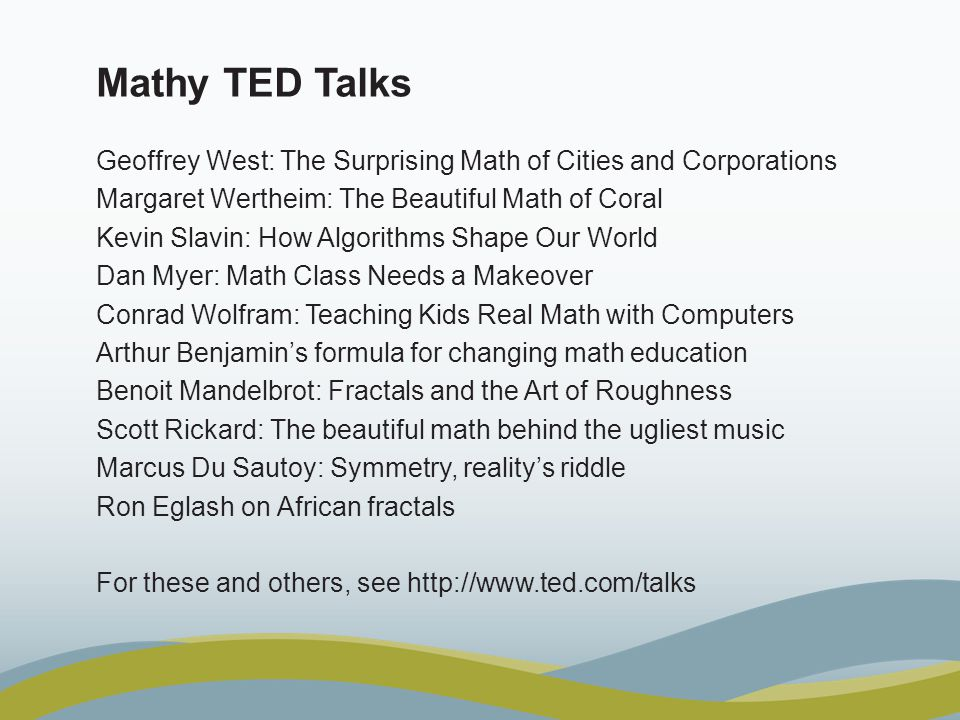 Mathy TED Talks Geoffrey West: The Surprising Math of Cities and Corporations Margaret Wertheim: The Beautiful Math of Coral Kevin Slavin: How Algorit