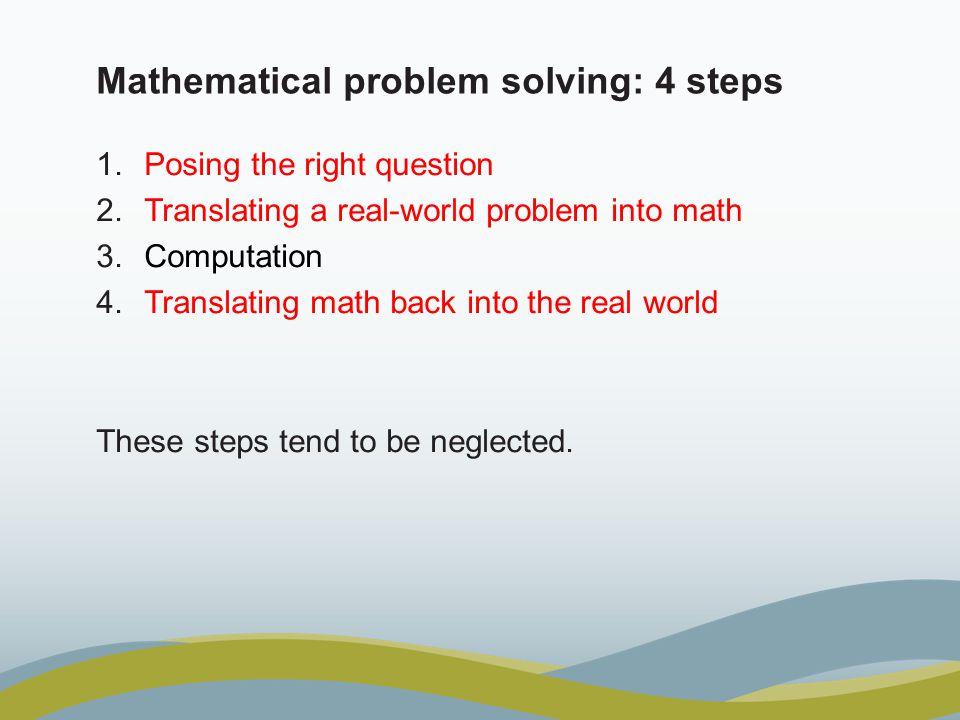 Mathematical problem solving: 4 steps 1.Posing the right question 2.Translating a real-world problem into math 3.Computation 4.Translating math back i
