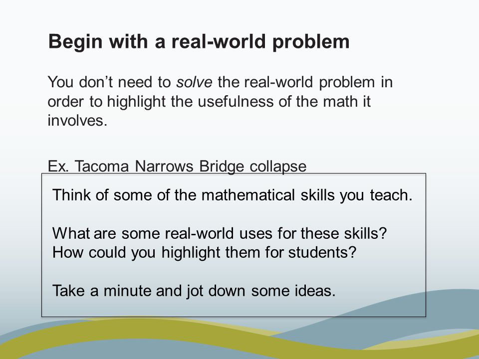 Begin with a real-world problem You don't need to solve the real-world problem in order to highlight the usefulness of the math it involves. Ex. Tacom