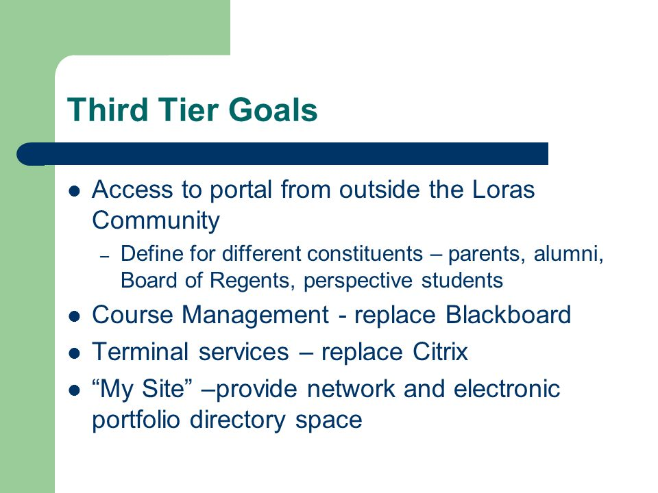 Third Tier Goals Access to portal from outside the Loras Community – Define for different constituents – parents, alumni, Board of Regents, perspective students Course Management - replace Blackboard Terminal services – replace Citrix My Site –provide network and electronic portfolio directory space