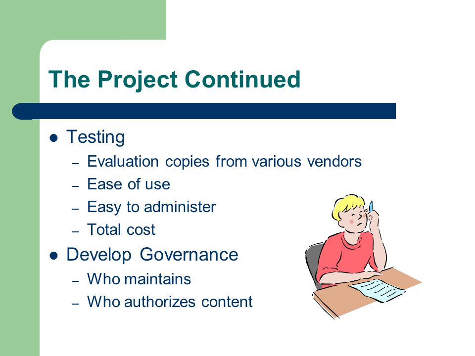 The Project Continued Testing – Evaluation copies from various vendors – Ease of use – Easy to administer – Total cost Develop Governance – Who maintains – Who authorizes content