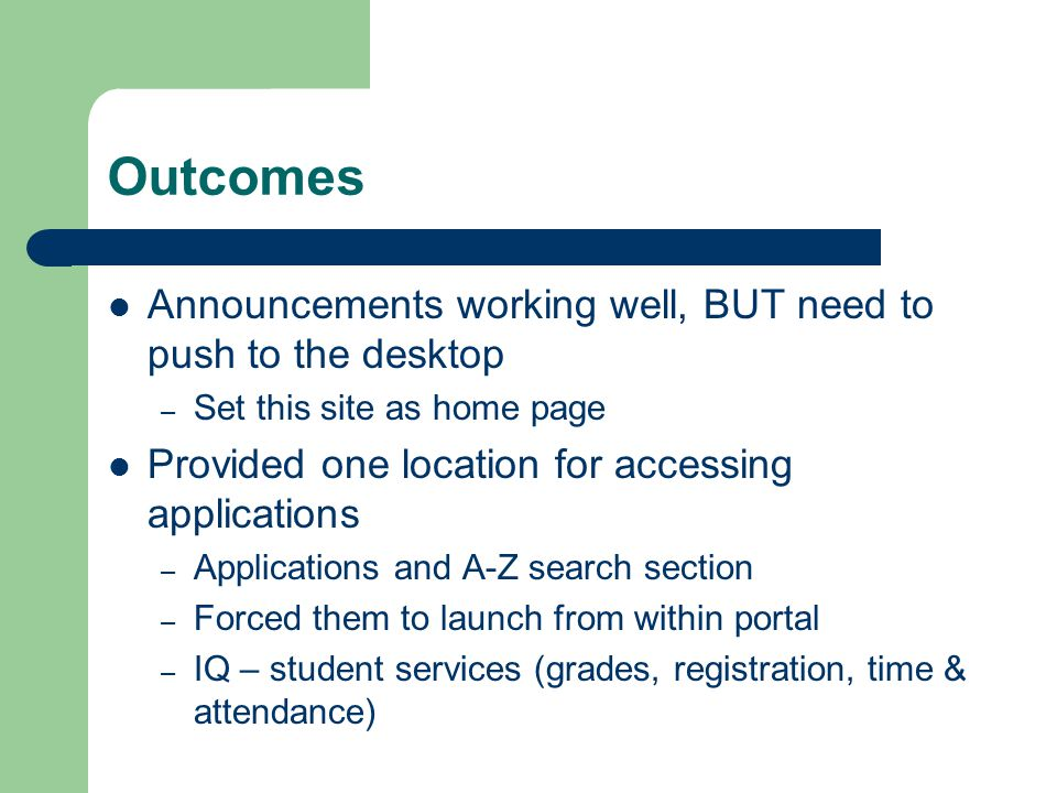 Outcomes Announcements working well, BUT need to push to the desktop – Set this site as home page Provided one location for accessing applications – Applications and A-Z search section – Forced them to launch from within portal – IQ – student services (grades, registration, time & attendance)