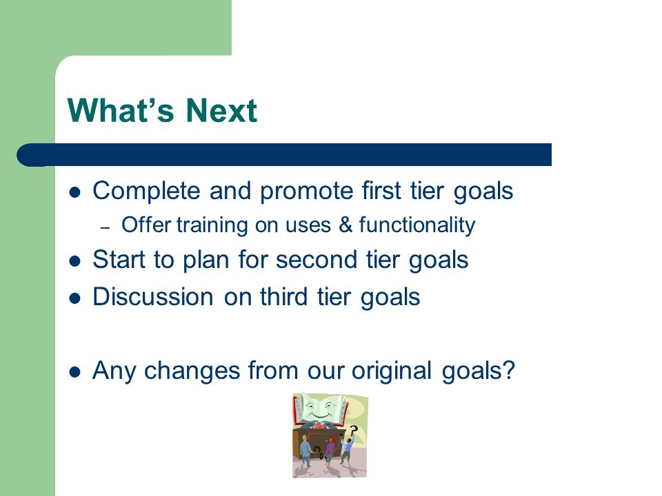 What's Next Complete and promote first tier goals – Offer training on uses & functionality Start to plan for second tier goals Discussion on third tier goals Any changes from our original goals