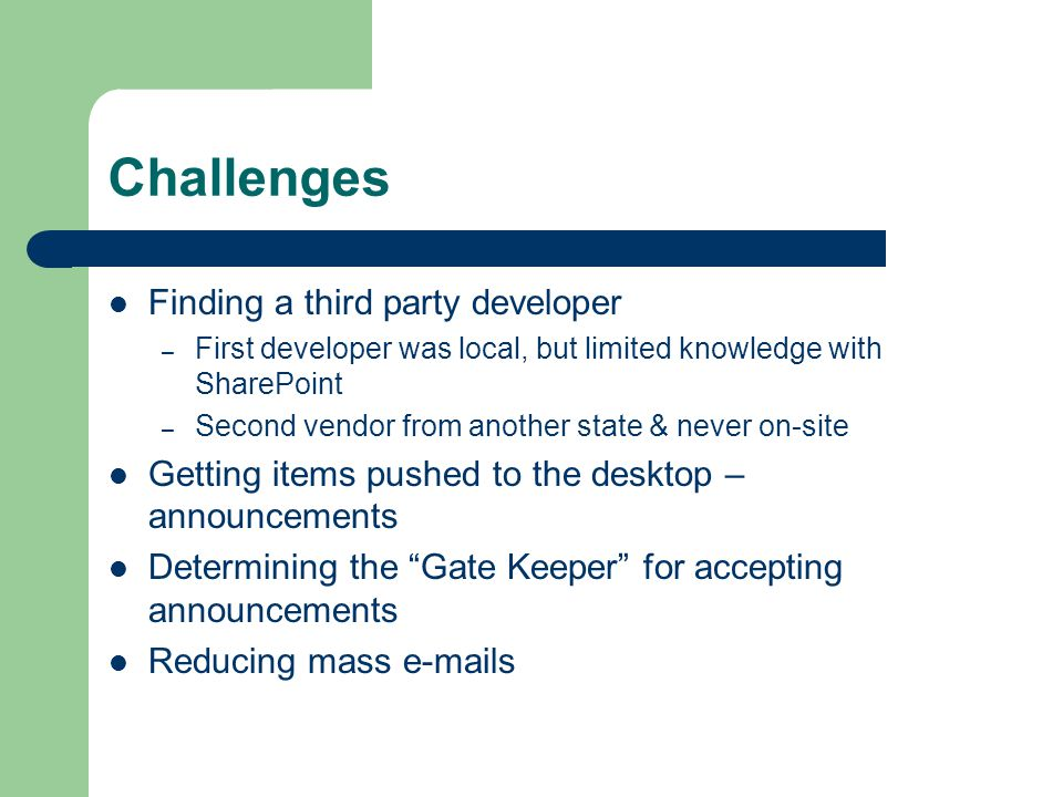 Challenges Finding a third party developer – First developer was local, but limited knowledge with SharePoint – Second vendor from another state & never on-site Getting items pushed to the desktop – announcements Determining the Gate Keeper for accepting announcements Reducing mass e-mails