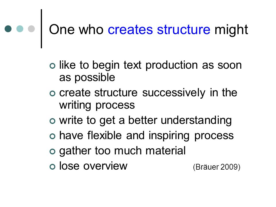 One who creates structure might like to begin text production as soon as possible create structure successively in the writing process write to get a better understanding have flexible and inspiring process gather too much material lose overview (Bräuer 2009)