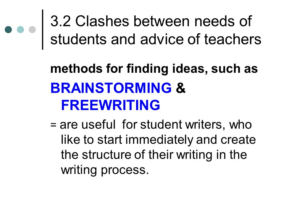 3.2 Clashes between needs of students and advice of teachers methods for finding ideas, such as BRAINSTORMING & FREEWRITING = are useful for student writers, who like to start immediately and create the structure of their writing in the writing process.